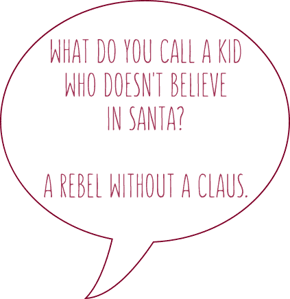 What do you call a kid who doesn't believe in santa? A rebel without a claus