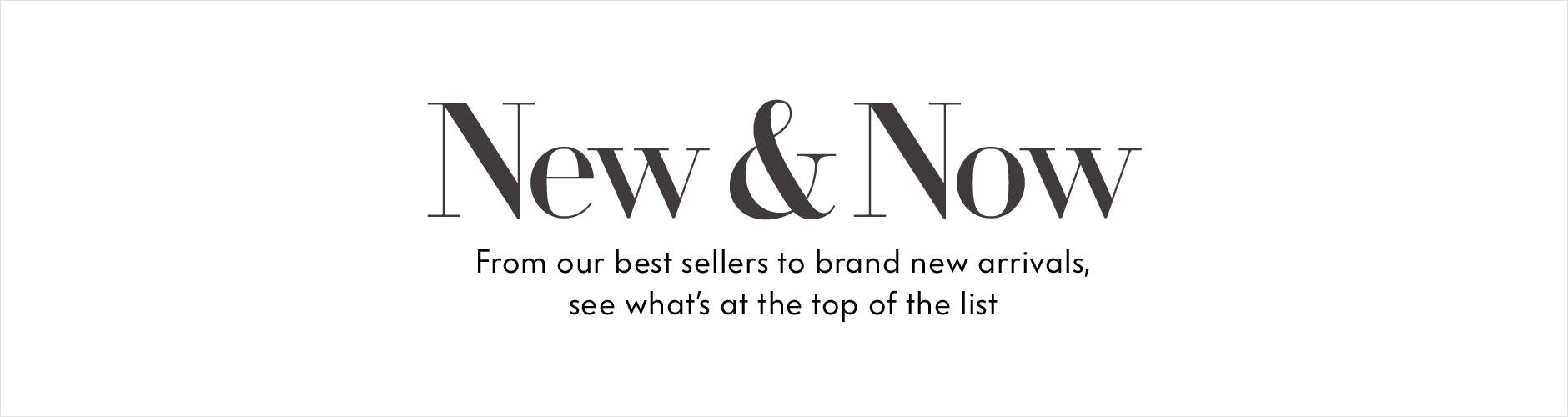 New & Now: From our best sellers to brand new arrivals, see what's at the top of the list