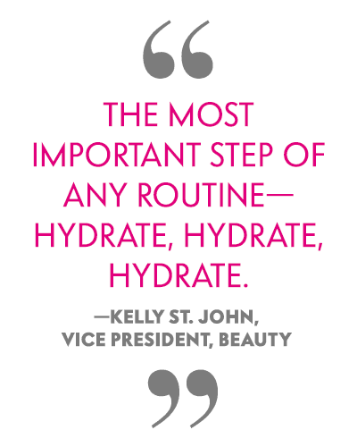 The most important step of any routine-hydrate, hydrate, hydrate. -Kelly St. John, Vice President, Beauty