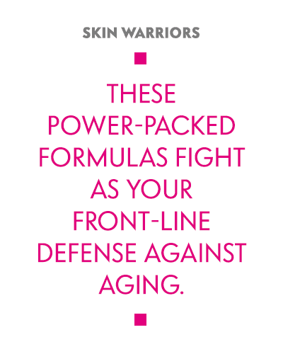 Skin Warriors: These power-packed formulas fight as your front-line defense against aging.