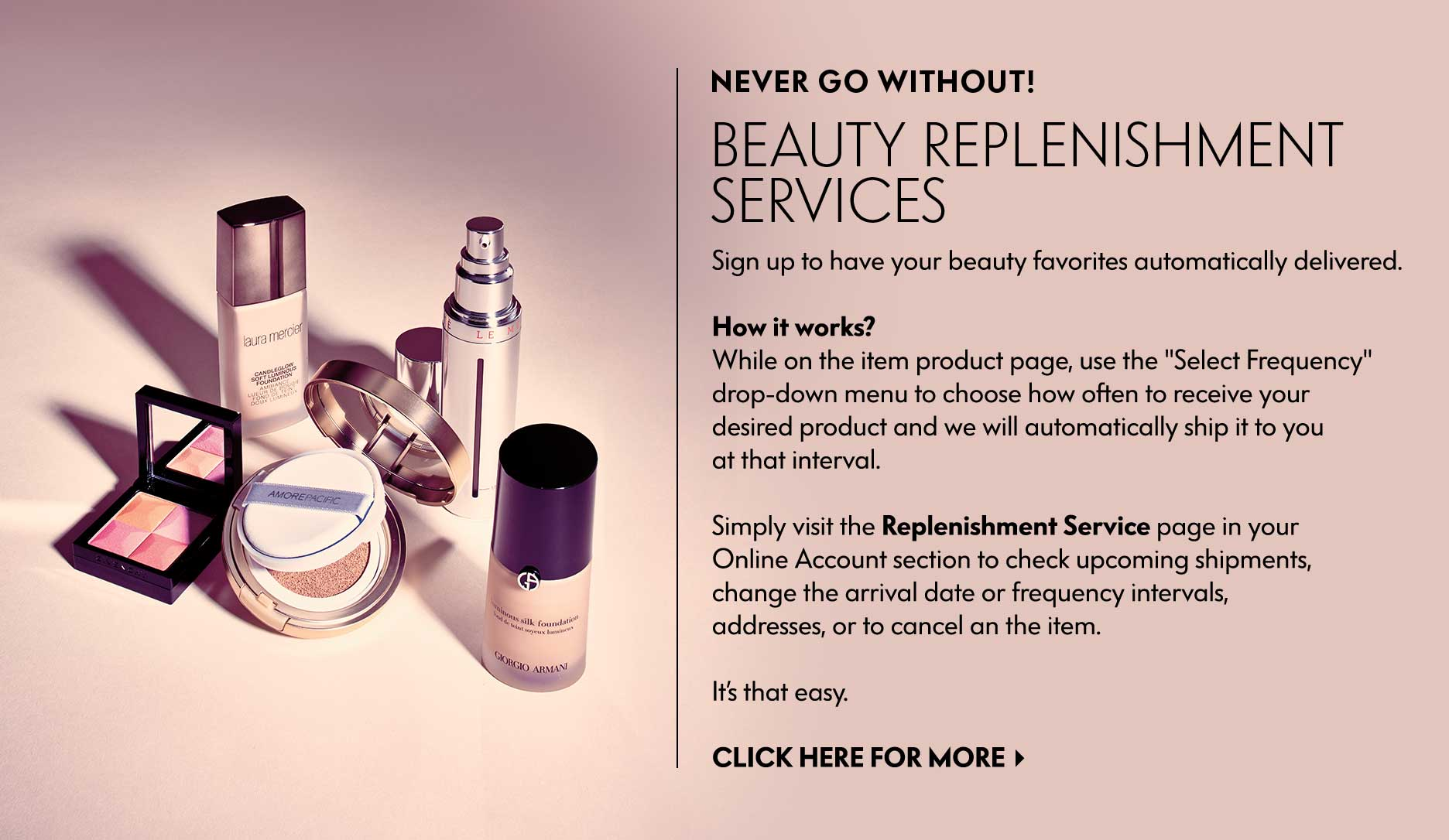 Never Go Without! Beauty Replenishment Services - Sign up to have your beauty favorites automatically delivered.