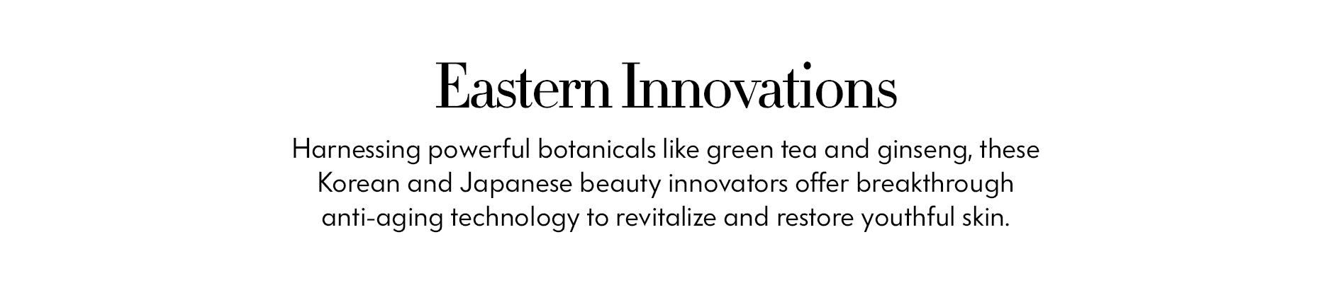 Eastern Innovations - Harnessing powerful botanicals like green tea and ginseng, these Korean and Japanese beauty innovators offer breakthrough anti-aging technology to revitalize and restore youthful skin.