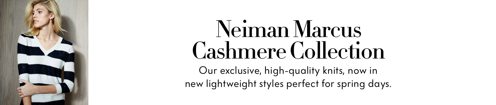 Neiman Marcus Cashmere Collection - Our exclusive, high-quality knits, now in new lightweight styles perfect for spring days.