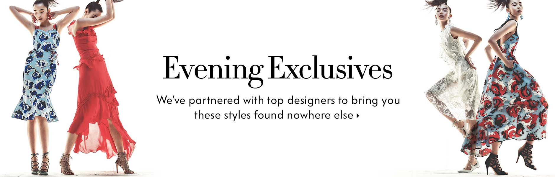 Evening Exclusives - We've partnered with top designers to bring you these styles found nowhere else