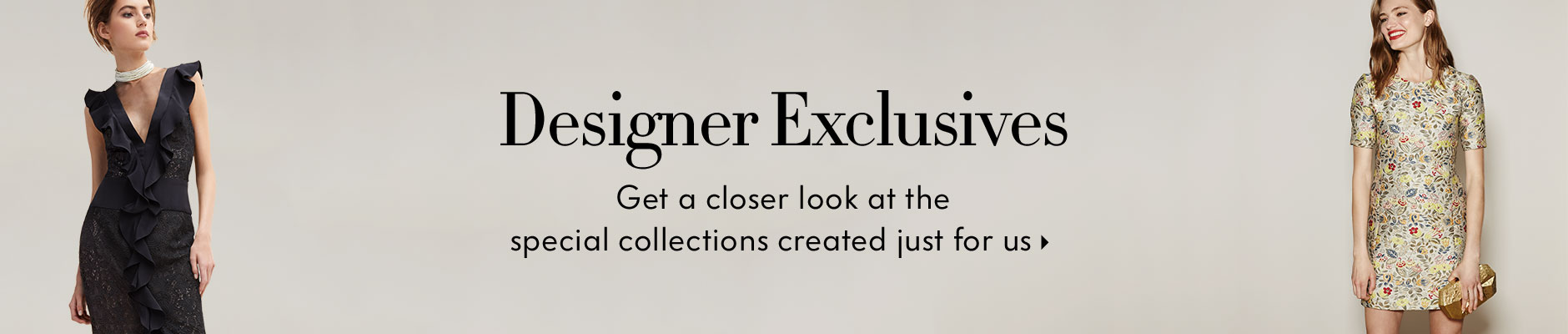 Designer Exclusives - Get a closer look at the special collections created just for us