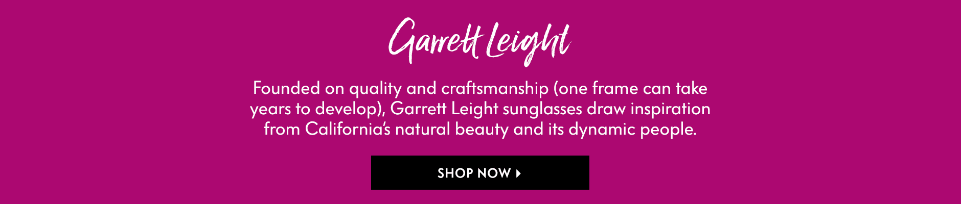 Garrett Leight - Founded on quality and craftsmanship (one frame can take years to develop), Garrett Leight sunglasses draw inspiration from California???s natural beauty and its dynamic people.