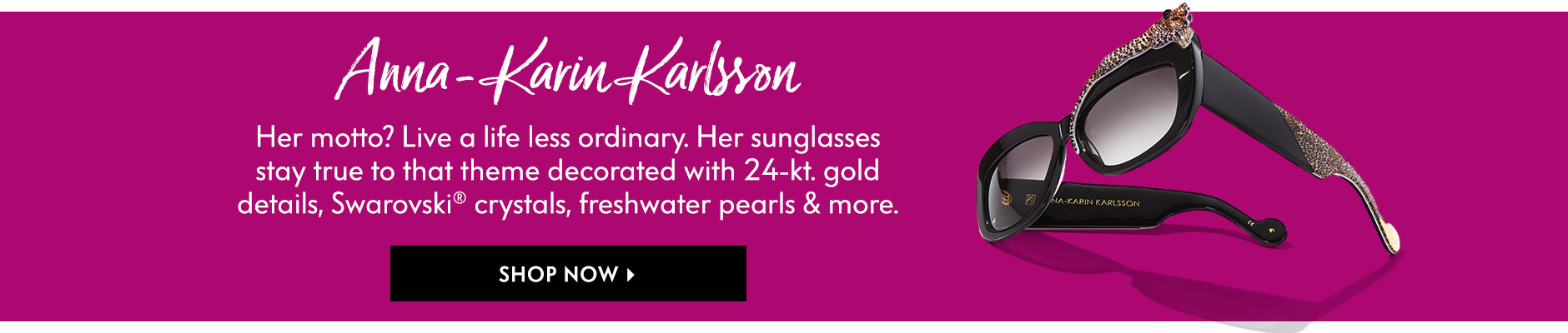 Anna-Karin Karlsson - Her motto? Live a life less ordinary. Her sunglasses stay true to that theme decorated with 24-kt. gold details, Swarovski?? crystals, freshwater pearls & more.
