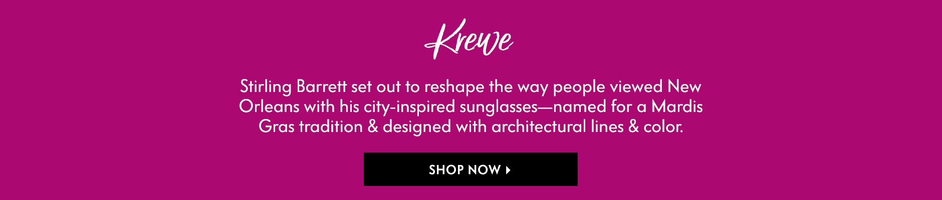 Krewe - Stirling Barrett set out to reshape the way people viewed New Orleans with his city-inspired sunglasses???named for a Mardis Gras tradition & designed with architectural lines & color.