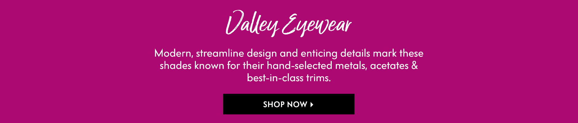 Valley Eyewear - Modern, streamline design and enticing details mark these shades known for their hand-selected metals, acetates & best-in-class trims.