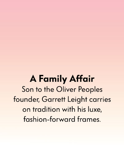 A Family Affair - Son to the Oliver Peoples founder, Garrett Leight carries on tradition with his luxe, fashion-forward frames.