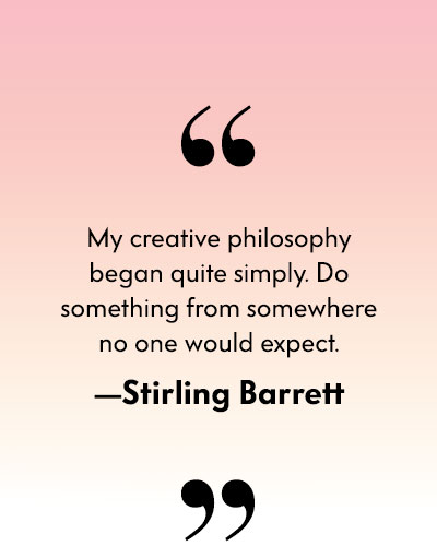My creative philosophy began quite simply. Do something from somewhere no one would expect. - Stirling Barrett