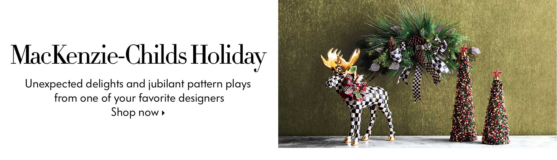 MacKenzie-Childs Holiday - Unexpected delights and jubilant pattern plays from one of your favorite designers