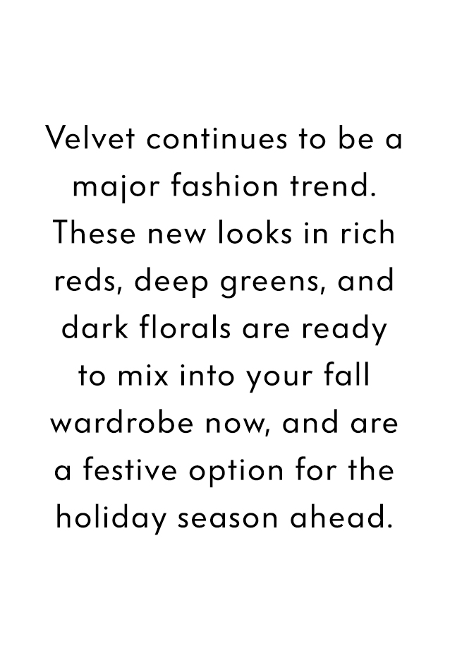 Velvet continues to be a major fashion trend. These new looks in rich reds, deep greens, and dark florals are ready to mix into your fall wardrobe now, and are a festive option for the holiday season ahead.