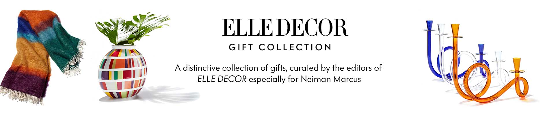 Elle Decor Gift Collection - A distinctive collection of gifts, curated by the editors of Elle Decor especially for Neiman Marcus