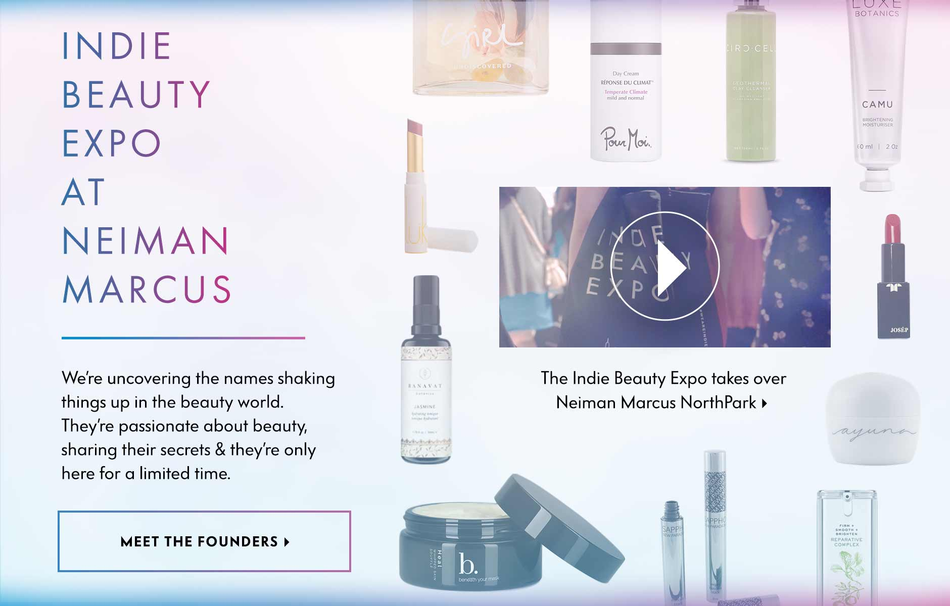 Indie Beauty Expo at Neiman Marcus - We're uncovering the names shaking things up in the beauty world. They're passionate about beauty, sharing their secrets & they're only here for a limited time.