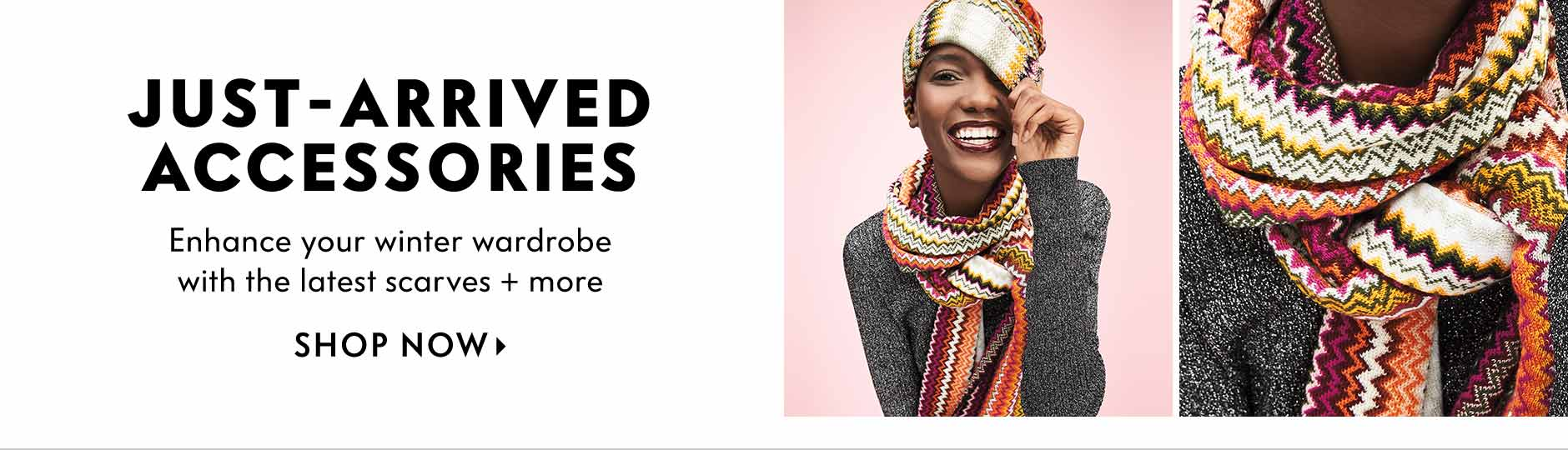 Just-Arrived Accessories, enhance your winter wardrobe with the latest scarves + more