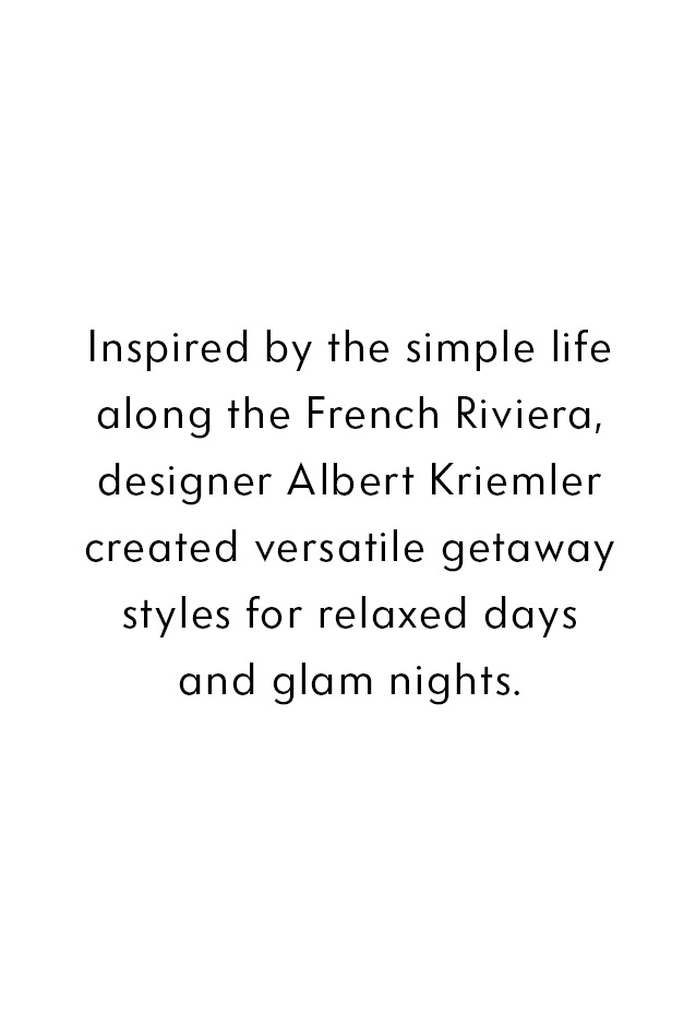 Inspired by the simple life along the French Riviera, designer Albert Kriemler created versatile getaway styles for relaxed days and glam nights.