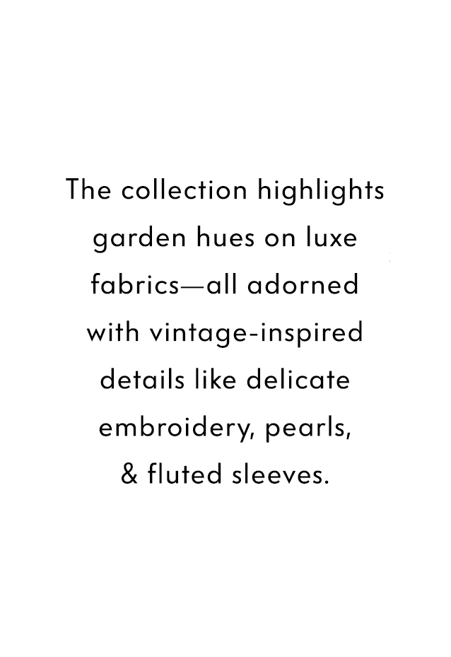 The collection highlights garden hues on luxurious fabrics?all adorned with vintage embroidery, pearls, fluted sleeves & grosgrain details.