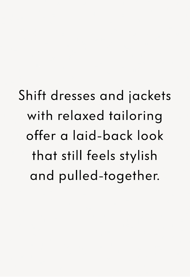 Shift dresses and jackets with relaxed tailoring offer a laid-back look that still feels stylish and pulled-together.