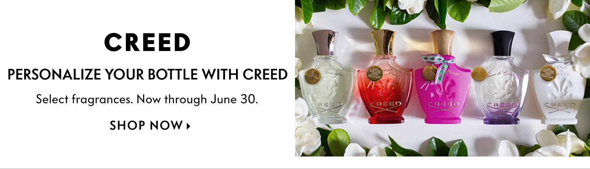Creed: Personalize your bottle with Creed - Select fragrances. Now through June 30.