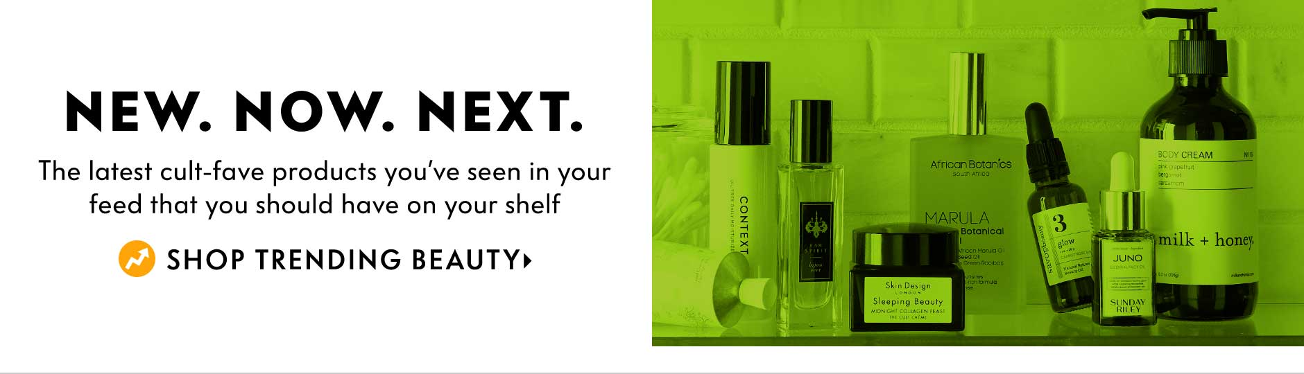 New. Now. Next. The latest cult-fave products you???ve seen in your feed that you should have on your shelf