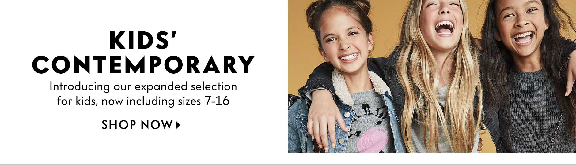 Kids' Contemporary - Introducing our expanded selection for kids, now including sizes 7-16