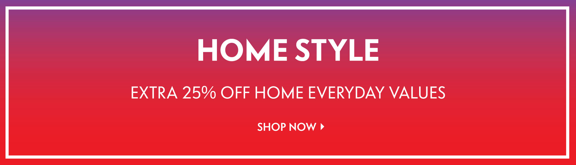 Home Style - Extra 25% off home everyday values