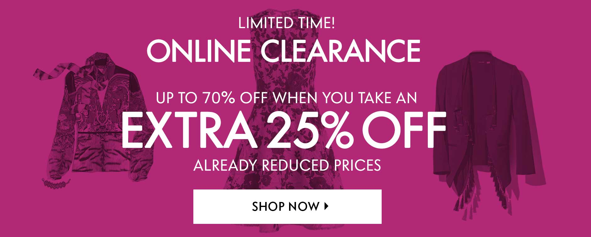 Limited Time! Online Clearance - Up to 70% off when you take an extra 25% off already reduced prices