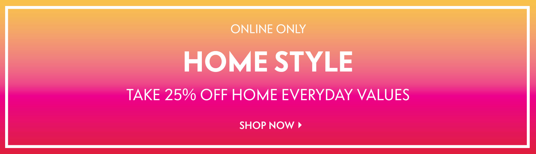 Online Only: Home Style - Take 25% off sale & everyday values