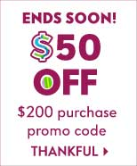 Ends Soon! $50 off your $200 purchase. Promo code THANKFUL