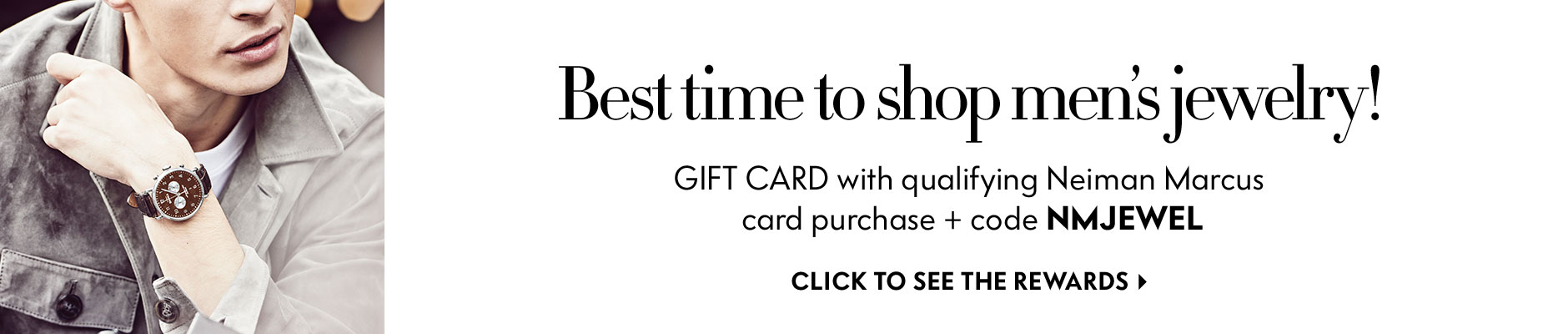 Best time to shop men's jewelry! Get a gift card when you use your NM card + code NMJEWEL