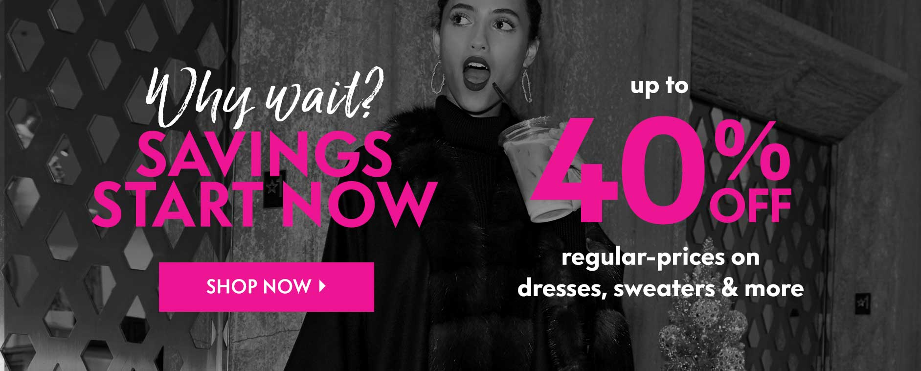 Why wait? Savings start now! Up to 40% off regular-prices on dresses, sweaters & more