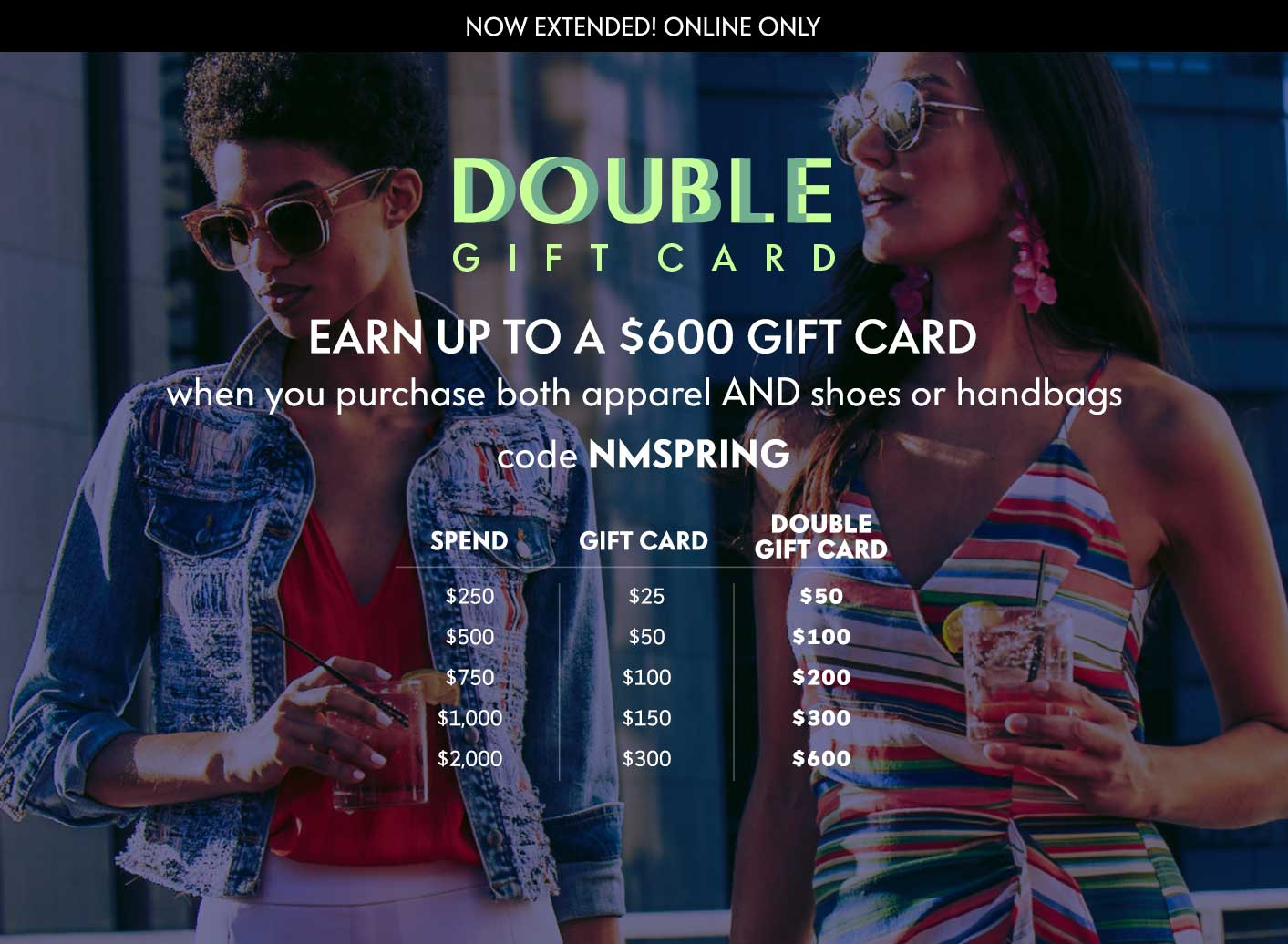 Extended! Earn up to a $600 gift card - Code NMSPRING