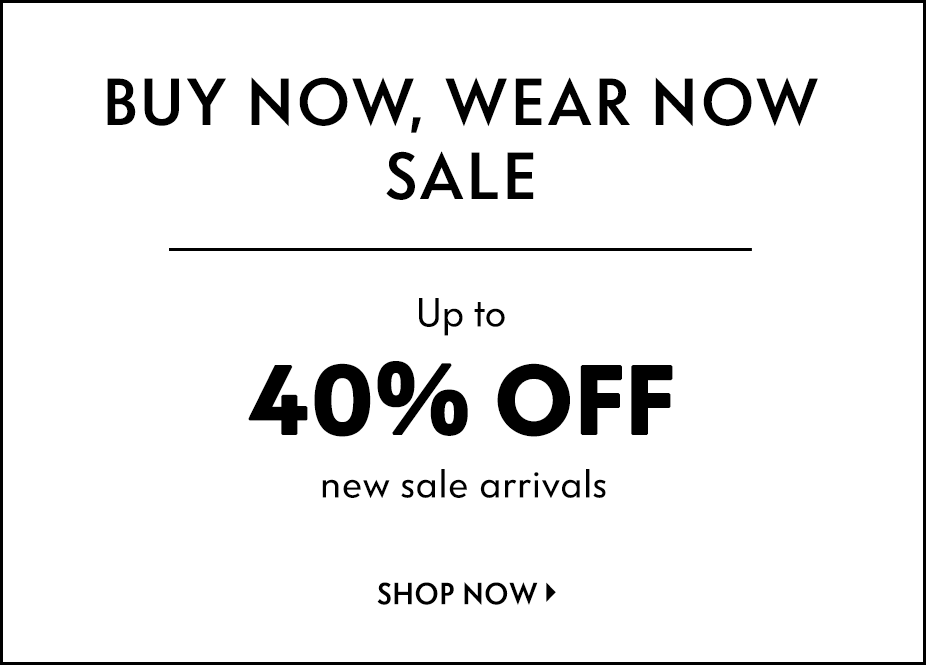 Buy Now, Wear Now: SALE - Up to 40% off new sale arrivals