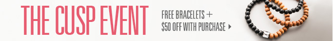 The Cusp Event: Free bracelets &#43 $50 off with purchase