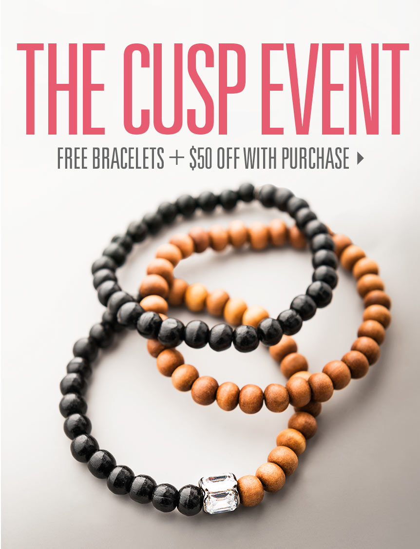 The Cusp Event: Free bracelets + $50 off with purchase