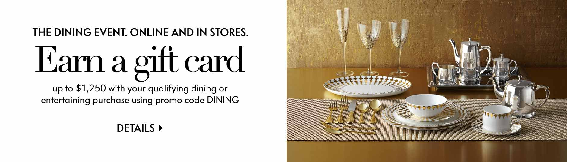 The Dining Event. Online and in Stores: Earn a gift card - up to $1,250 with your qualifying dining or entertaining purchase using promo code DINING - Details