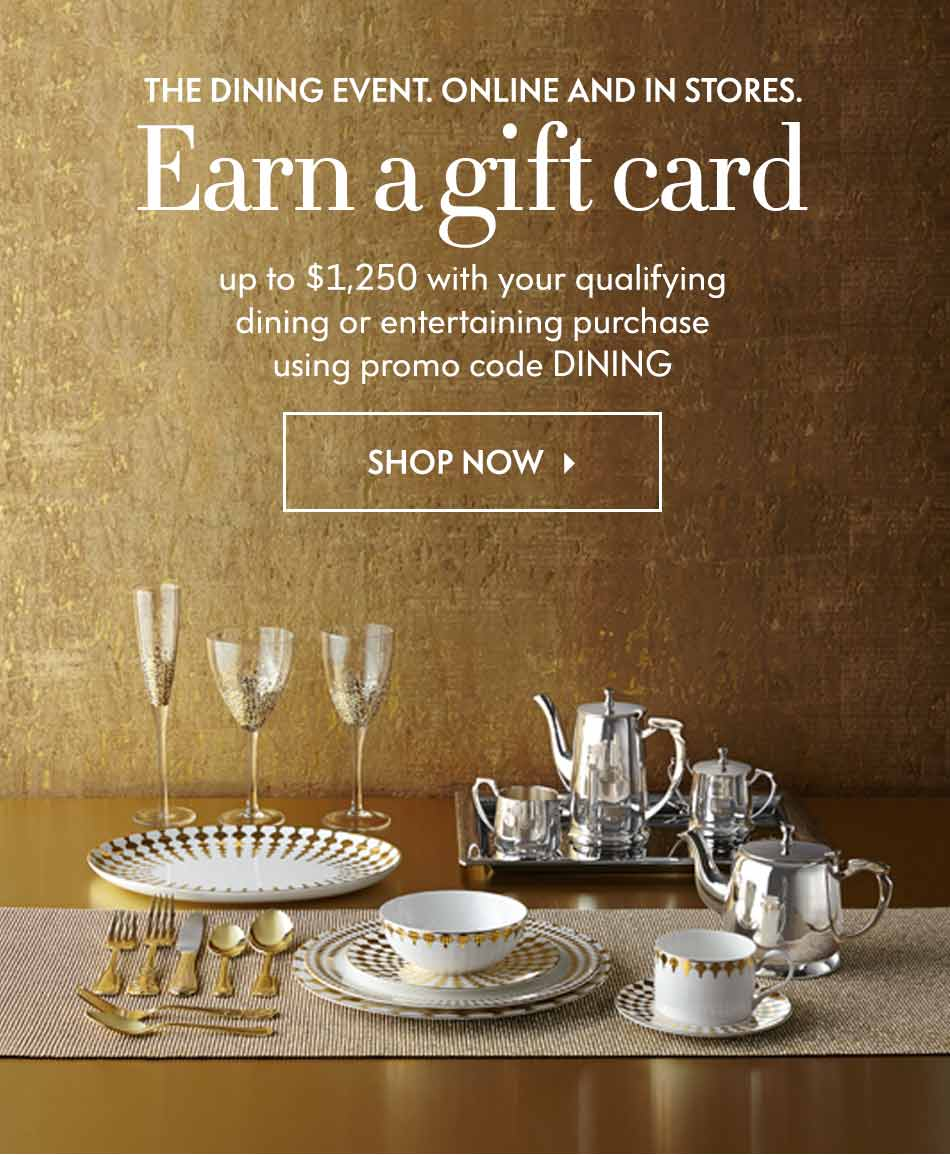 The Dining Event. Online and In Stores: Earn a gift card - up to $1,250 with your qualifying dining or entertaining purchase using promo code DINING - Shop Now
