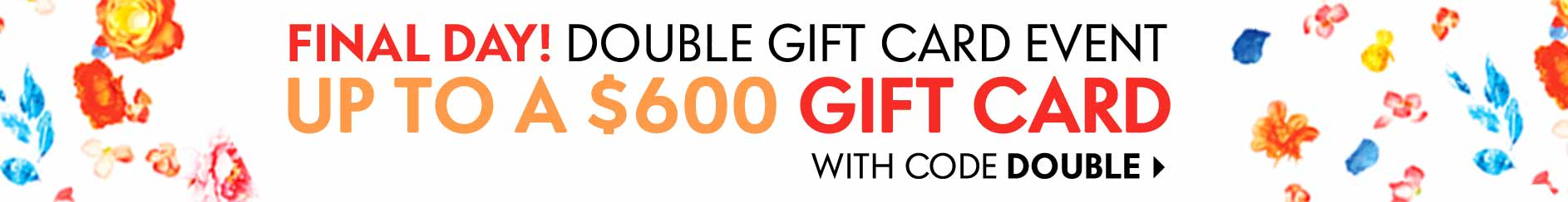 Final day. Double gift card event up to a $600 gift card with code DOUBLE