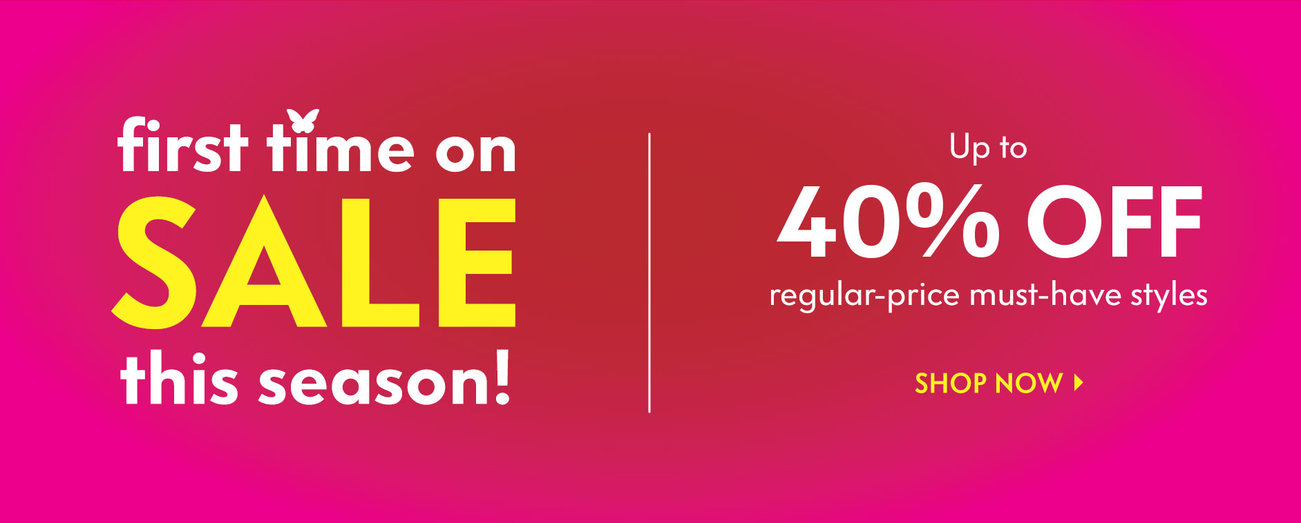 First time on Sale this season! Up to 40% off regular-price must-have styles