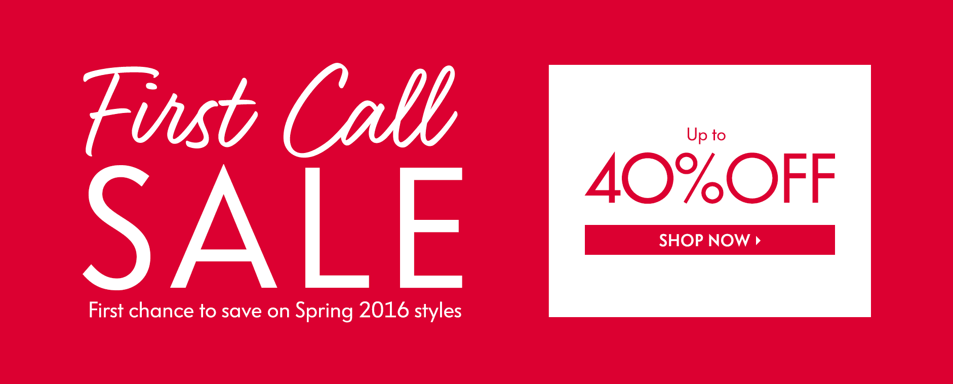 First Call Sale: First chance to save on Spring 2016 styles - Up to 40% Off