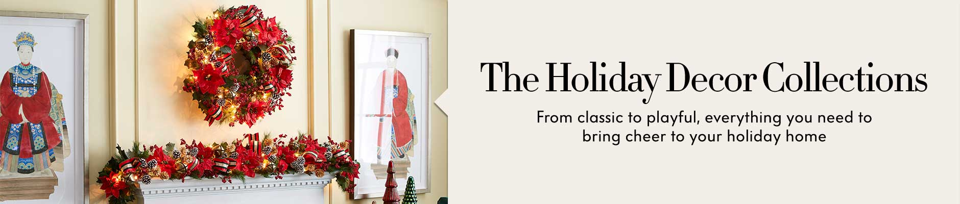 The Holiday Decor Collections - From classic to playful, everything you need to bring cheer to your holiday home