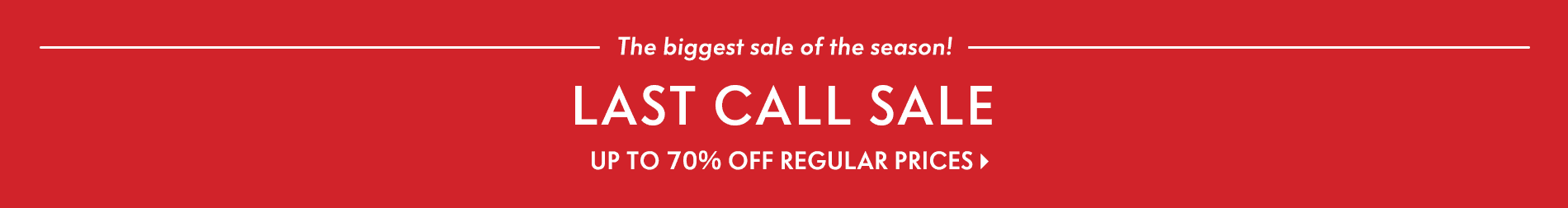 The biggest sale of the season! Last Call Sale - Up to 70% off regular prices