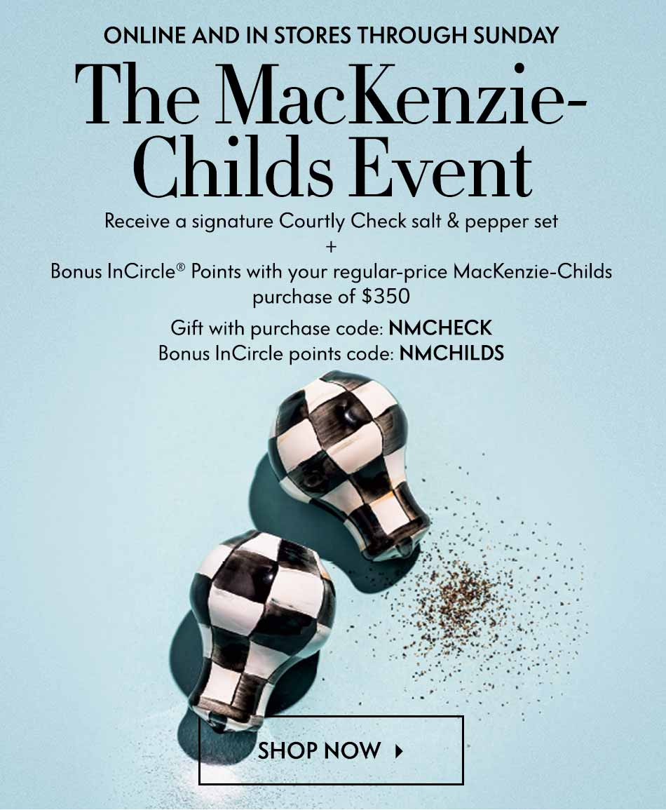 Online and in stores through Sunday - The MacKenzie-Childs Event: Receive a signature Courtly Check salt & pepper set + Bonus InCircle® Points with your regular-price MacKenzie-Childs purchase of $350 - Gift with purchase code: NMCHECK - Bonus InCircle points code: NMCHILDS - Shop now