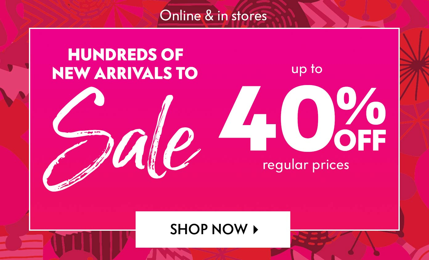 Online & in stores: Hundreds Of New Arrivals To Sale - Up to 40% off regular prices