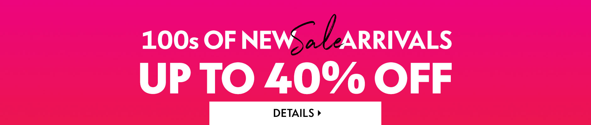 Online & In Stores: 100s of new sale arrivals - Up to 40% off