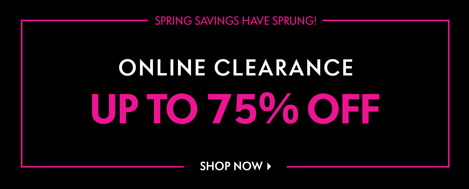 Spring savings have sprung! Online Clearance Up to 75% off