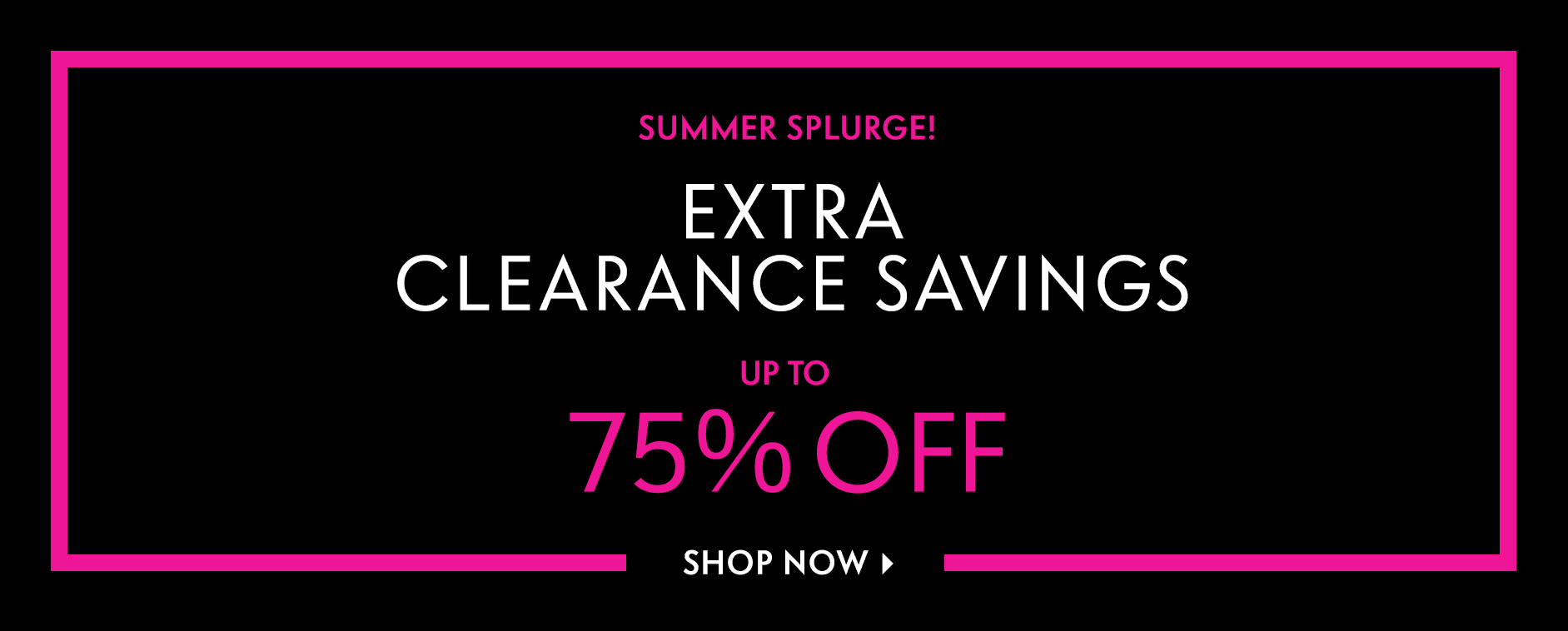 Summer Splurge! Extra Clearance Savings - Up to 75% off