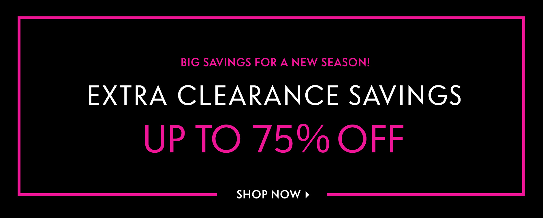 Extra savings for a new season! Extra Clearance Savings - Up to 75% off
