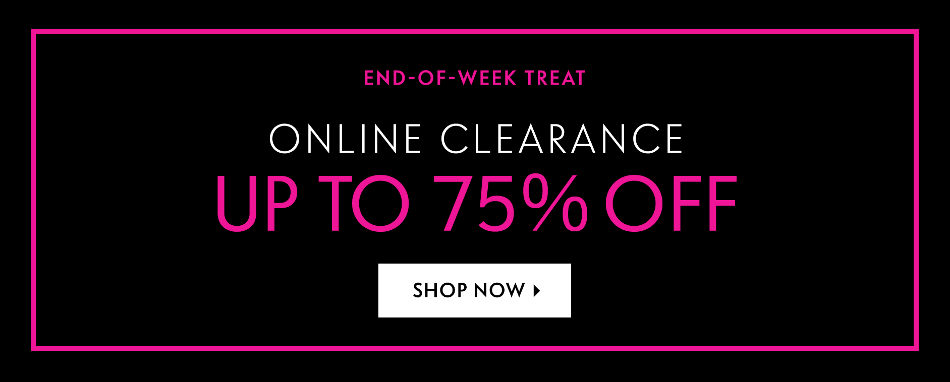 End-of-week Treat: Online Clearance - Up To 75% Off